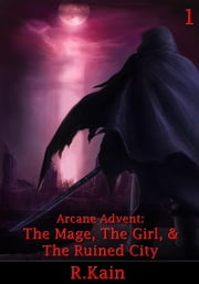 Arcane Advent: The Mage, The Girl, and The Ruined City ebook by R Kain