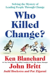 Who Killed Change? - Solving the Mystery of Leading People Through Change ebook by Ken Blanchard