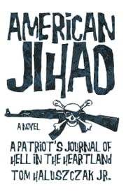 American Jihad - A Patriot's Journal of Hell in the Heartland ebook by Tom Haluszczak Jr.