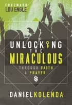 Unlocking the Miraculous. Through Faith and Prayer ebook by Daniel Kolenda