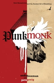 Punk Monk - New Monasticism and the Ancient Art of Breathing ebook by Andy Freeman,Pete Greig
