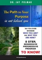 The Path to Your Purpose is NOT Behind You - Past Lives study to finding your life purpose ebook by Dr Jay Polmar