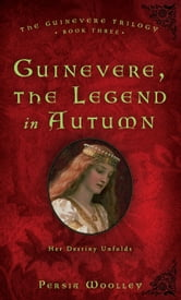 Guinevere, the Legend in Autumn - Book Three of the Guinevere Trilogy ebook by Persia Woolley