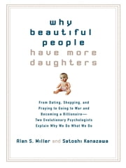 Why Beautiful People Have More Daughters - From Dating, Shopping, and Praying to Going to War and Becoming a Billionaire-- Two Evolutionary Psychologists Explain Why We Do What WeDo ebook by Satoshi Kanazawa,Alan Miller