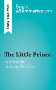 Book Analysis: The Little Prince by Antoine de Saint-Exupéry - Summary, Analysis and Reading Guide ebook by Bright Summaries
