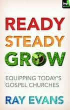 Ready Steady Grow - Equipping Today's Gospel Churches ebook by RAY EVANS