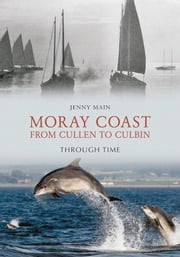 The Moray Coast - From Cullen to Culbin Through Time ebook by Jenny Main
