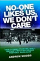 No One Likes Us, We Don't Care - True Stories from Millwall, Britain's Most Notorious Football Holigans ebook by Andrew Woods