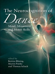 The Neurocognition of Dance - Mind, Movement and Motor Skills ebook by Bettina Bläsing,Martin Puttke,Thomas Schack