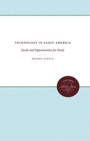 Technology in Early America - Needs and Opportunities for Study ebook by Brooke Hindle