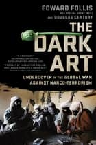 The Dark Art - My Undercover Life in Global Narco-terrorism ebook by Edward Follis, Douglas Century