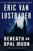Beneath an Opal Moon ebook by Eric Van Lustbader