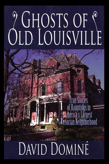 Ghosts of Old Louisville - True Stories of Hauntings in America's Largest Victorian Neighborhood ebook by David Domine