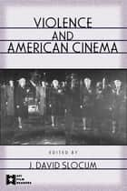 Violence and American Cinema ebook by J. David Slocum