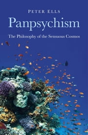 Panpsychism - The Philosophy of the Sensuous Cosmos ebook by Peter Ells