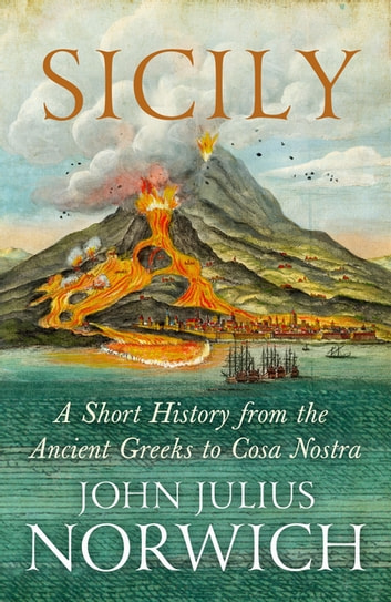 Sicily - A Short History, from the Greeks to Cosa Nostra ebook by John Julius Norwich,Paul Duncan