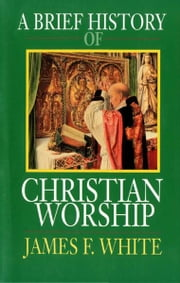 A Brief History of Christian Worship ebook by James F White