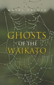 Ghosts of the Waikato ebook by Wayne Palmer