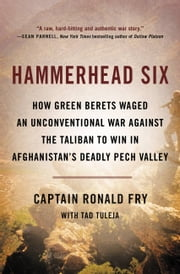 Hammerhead Six - How Green Berets Waged an Unconventional War Against the Taliban to Win in Afghanistan's Deadly Pech Valley ebook by Ronald Fry,Tad Tuleja