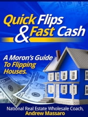Quick Flips and Fast Cash: A Moron's Guide To Flipping Houses, Bank-Owned Property and Everything Real Estate Investing ebook by Kobo.Web.Store.Products.Fields.ContributorFieldViewModel