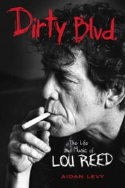 Dirty Blvd. - The Life and Music of Lou Reed ebook by Aidan Levy