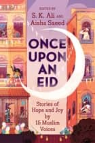 Once Upon an Eid - Stories of Hope and Joy by 15 Muslim Voices ebook by S. K. Ali, Aisha Saeed