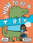 How to be a T. Rex eBook by Ryan North, Mike Lowery