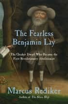 The Fearless Benjamin Lay - The Quaker Dwarf Who Became the First Revolutionary Abolitionist ebook by Marcus Rediker