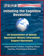 Initiating the Cognitive Revolution: An Examination of Special Operations Military Information Support Operations - Organizational Evolution, Targeting Cultural Expertise, Psychological Dislocation
