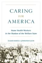 Caring for America - Home Health Workers in the Shadow of the Welfare State ebook by Eileen Boris, Jennifer Klein