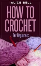 How To Crochet For Beginners - Crochet, #1 ebook by Alice Bell