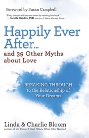 Happily Ever After...and 39 Other Myths about Love - Breaking Through to the Relationship of Your Dreams ebook by Linda Bloom,Charlie Bloom