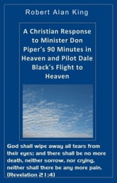 A Christian Response to Minister Don Piper's 90 Minutes in Heaven and Pilot Dale Black's Flight to Heaven ebook by Robert Alan King