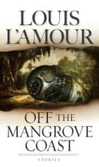 Off the Mangrove Coast - Stories ebook by Louis L'Amour