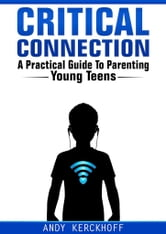 Critical Connection: A Practical Guide to Parenting Young Teens ebook by Andy Kerckhoff