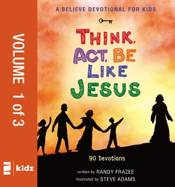 A Believe Devotional for Kids: Think, Act, Be Like Jesus, Vol. 1 - 90 Devotions ebook by Randy Frazee