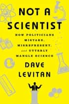 Not a Scientist: How Politicians Mistake, Misrepresent, and Utterly Mangle Science ebook by Dave Levitan