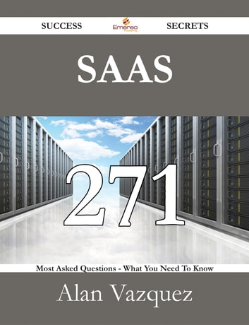 SaaS 271 Success Secrets - 271 Most Asked Questions On SaaS - What You Need To Know ebook by Alan Vazquez