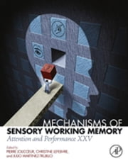 Mechanisms of Sensory Working Memory - Attention and Perfomance XXV ebook by Pierre Jolicoeur, Christine Lefebvre, Julio Martinez-Trujillo