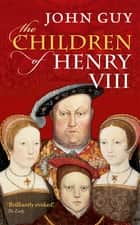 The Children of Henry VIII ebook by John Guy