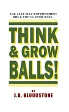 Think & Grow Balls!: How to Shrink Your Fear & Enlarge Your Courage ebook by J.D. Bloodstone