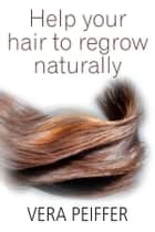 Help Your Hair To Regrow Naturally: A Handbook for Men, Women and Children ebook by Vera Peiffer