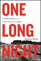 One Long Night - A Global History of Concentration Camps ebook by Andrea Pitzer
