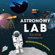 Astronomy Lab for Kids - 52 Family-Friendly Activities ebook by Michelle Nichols