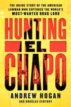 Hunting El Chapo - The Inside Story of the American Lawman Who Captured the World's Most-Wanted Drug Lord 電子書籍 by Andrew Hogan, Douglas Century