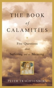 The Book of Calamities - Five Questions About Suffering and Its Meaning ebook by Peter Trachtenberg