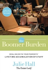 Boomer Burden - Dealing with Your Parents' Lifetime Accumulation of Stuff ebook by Julie Hall