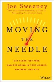 Moving the Needle - Get Clear, Get Free, and Get Going in Your Career, Business, and Life! ebook by Joe Sweeney,Mike Yorkey