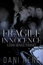 Fragile Innocence - A Dark Ménage Romance ebook by Dani René