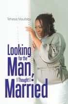 Looking for the Man, I Thought I Married ebook by Tehesia N Maultsby